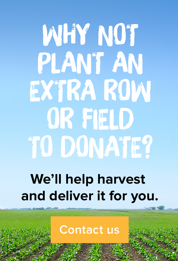 Why not plant an extra row or field to donate? We'll help harvest and deliver it for you. Contact us